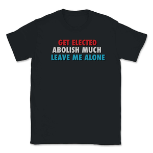 Get Elected Abolish Much Leave Me Alone Unisex T-Shirt - Libertarian Candidates News and Merchandise