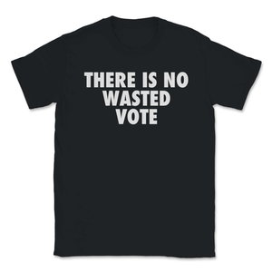 There Is No Wasted Vote Unisex T-Shirt - Libertarian Candidates