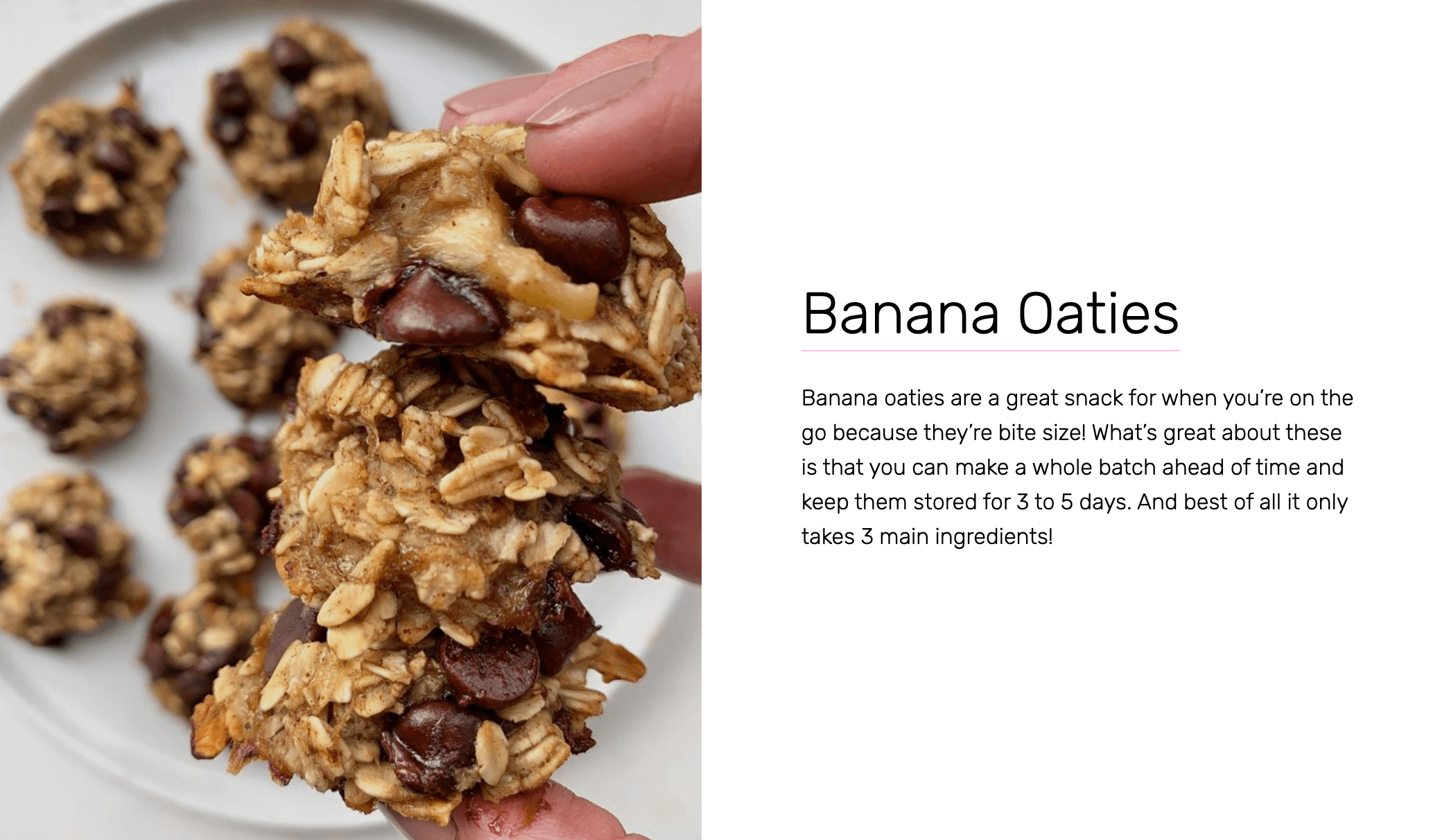 Banana Oaties - Banana oaties are a great snack for when you're on the go because they're bite size! What's great about these is that you can make a whole batch ahead of time and keep them stored for 3 to 5 days. And best of all it only takes 3 main ingredients!