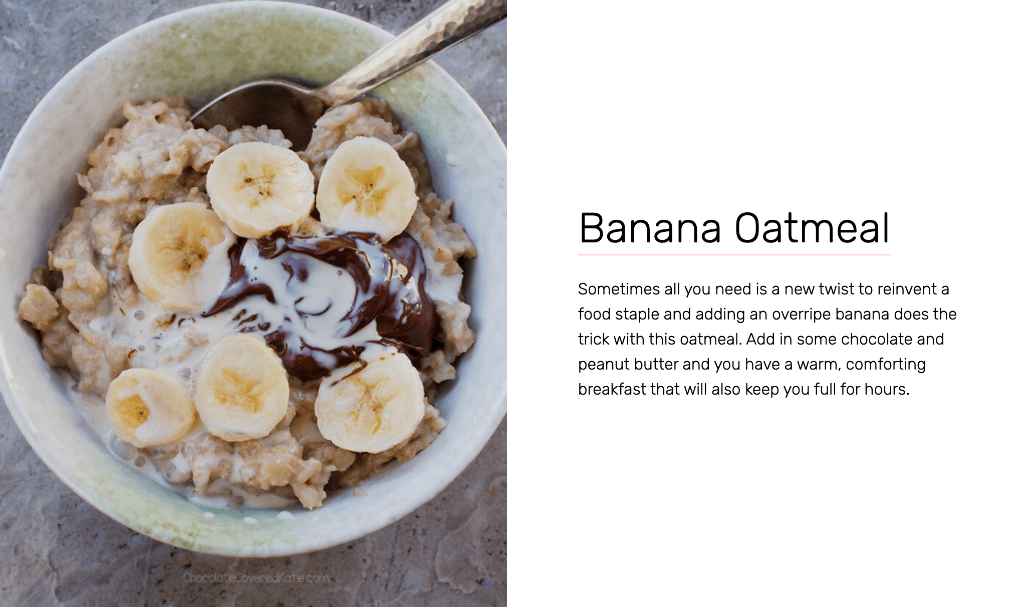 Banana Oatmeal - Sometimes all you need is a new twist to reinvent a food staple and adding an overripe banana does the trick with this oatmeal. Add in some chocolate and peanut butter and you have a warm, comforting breakfast that will also keep you full for hours.