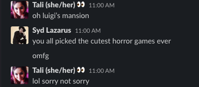 "A slack conversation between Tali and Syd. Tali says ""oh luigi's mansion"", Syd replies ""you all picked the cutest horror games ever omfg"", Tali says back ""lol sorry not sorry""."