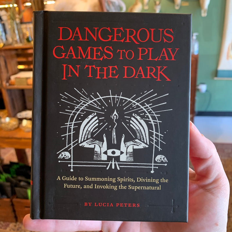 Dangerous Games to Play in the Dark: A Guide to Summoning Spirits, Divining the Future, and Invoking the Supernatural by Lucia Peters