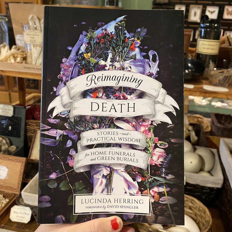 Reimagining Death: Stories and Practical Wisdom for Home Funerals and Green Burials By Lucinda Herring - Curious Nature