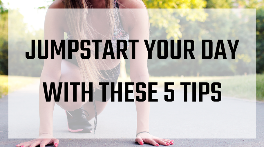 Jumpstart Your Day With These 5 Tips