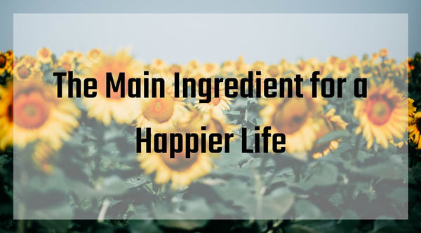 The Main Ingredient for a Happier Life