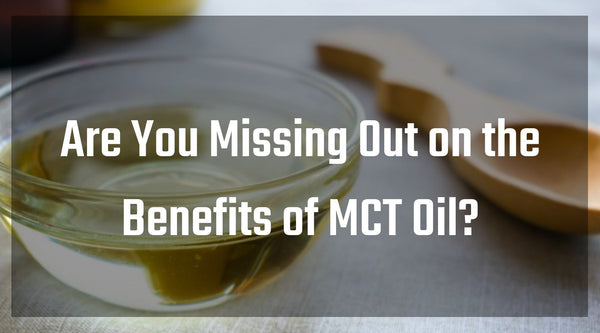 Are You Missing Out on the Benefits of MCT Oil?