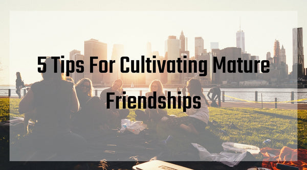 5 Tips For Cultivating Mature Friendships