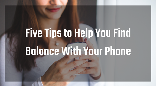 5 Tips to Help You Find Balance With Your Phone