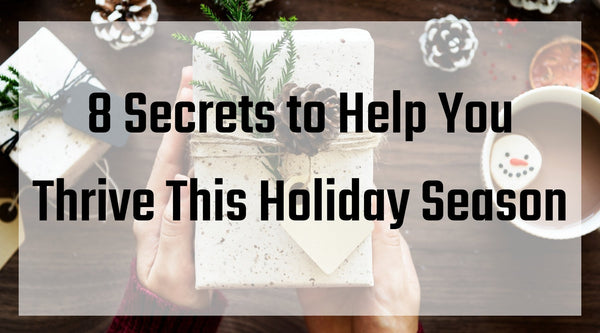 8 Secrets to Help You Thrive This Holiday Season
