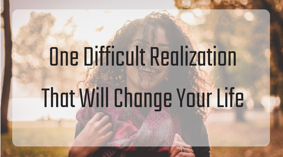 One Difficult Realization That Will Drastically Change Your Life