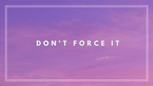 """A soft purple and pink background with a white border.  Inside with white letters it says """"Don't Force It."""""""