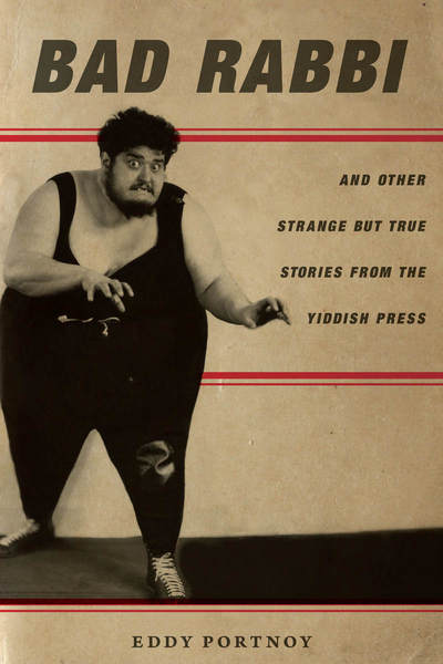 Bad Rabbi: And Other Strange but True Stories from the Yiddish Press by Eddy Portnoy