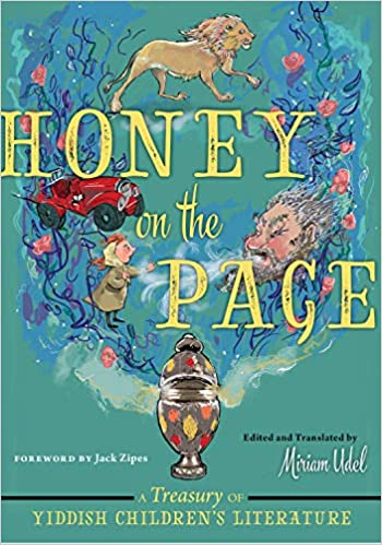 Honey on the Page: A Treasury of Yiddish Children's Literature, Edited and translated by Miriam Udel