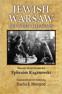 Jewish Warsaw Between the Wars: Twenty Stories by Ephraim Froyim Kaganovski, Translated by Bracha B. Weingrod