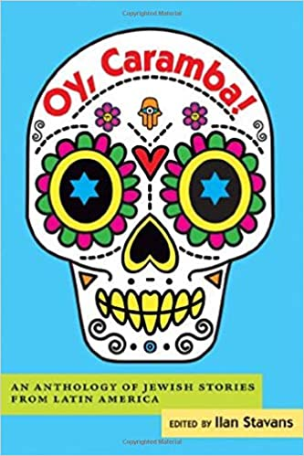 Oy, Caramba! An Anthology of Jewish Stories from Latin America, edited by Ilan Stavans