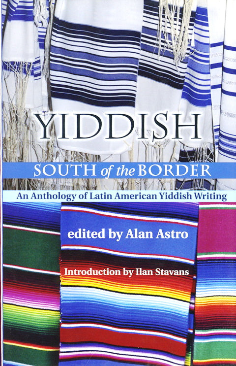 Yiddish South of the Border: An Anthology of Latin American Yiddish Writing, edited by Alan Astroro
