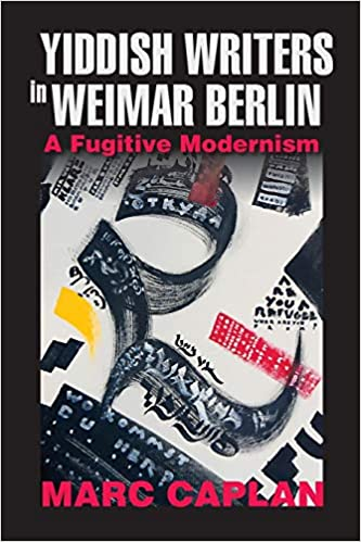 Yiddish Writers in Weimar Berlin: A Fugitive Modernism by Marc Caplan, $40 - Special Price $35 through March