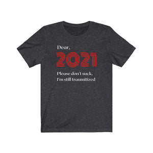 Dear 2021 Please Don't Suck I'm Still Traumatized Unisex Jersey Short Sleeve Tee - The 2020 Experience