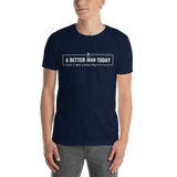 A Better Man Today T-Shirt