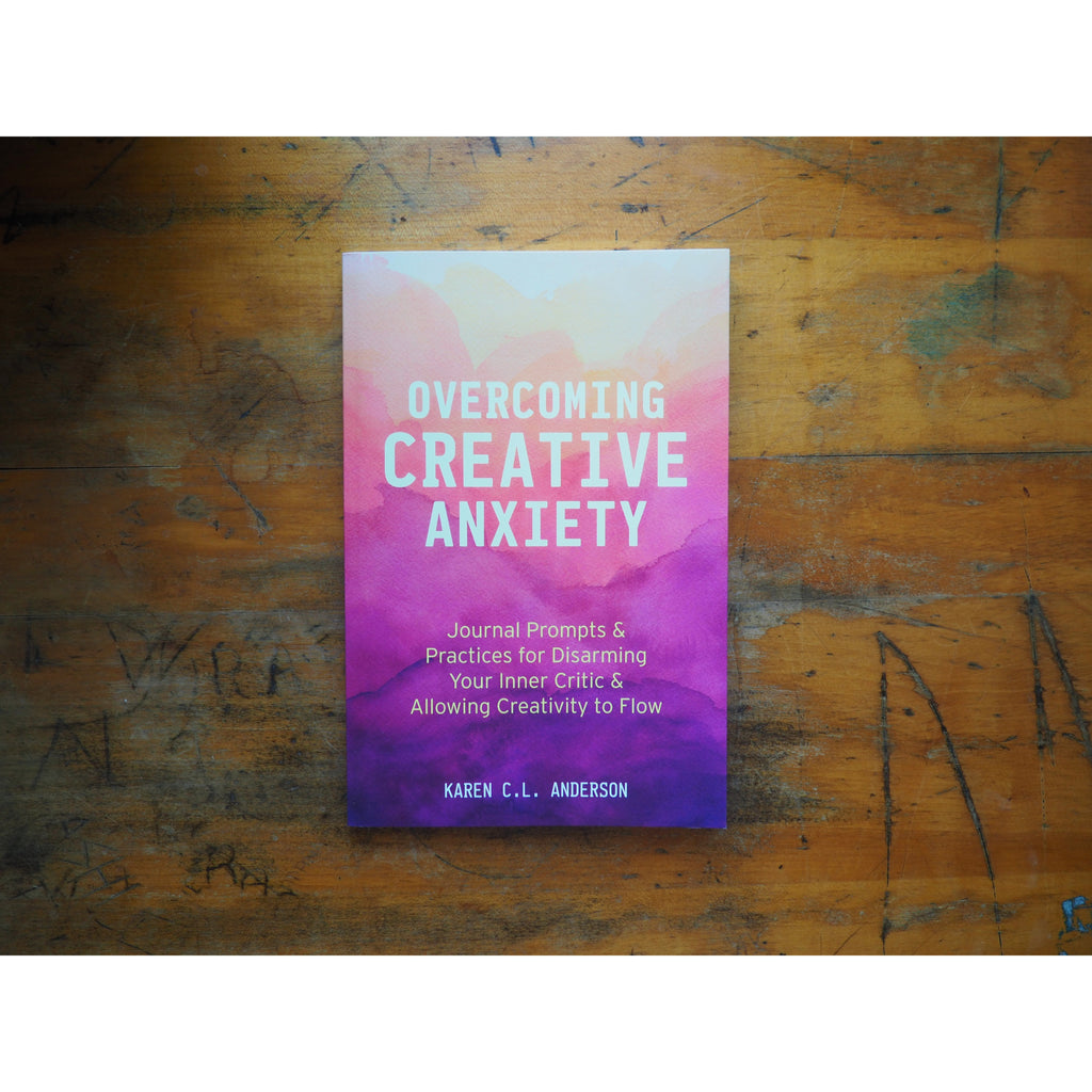 Overcoming Creative Anxiety: Journal Prompts & Practices for Disarming Your Inner Critic & Allowing Creativity to Flow by Karen C.L. Anderson