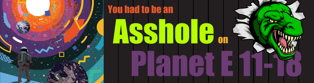You Had to Be an Asshole on Planet E 11-18