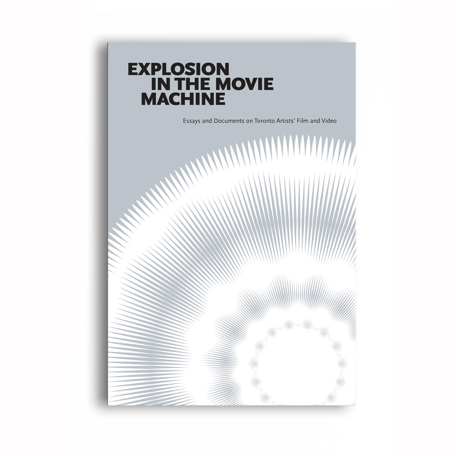 Explosion in the Movie Machine: Essays and Documents on Toronto Artists' Film and Video, Edited by Chris Gehman