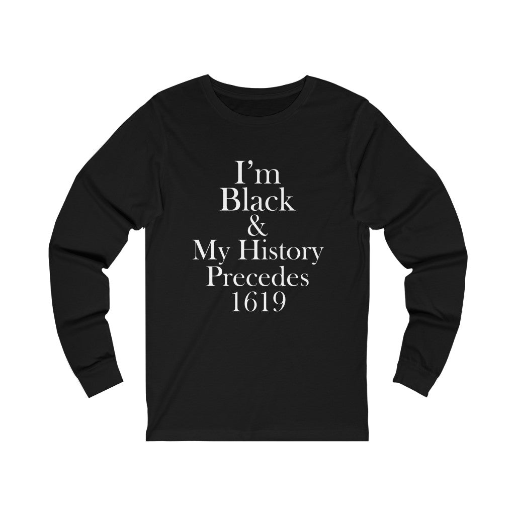 I'm Black & My History Precedes 1619 Long Sleeve Tee