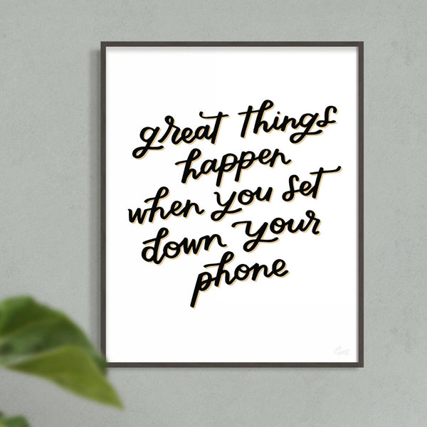 Great Things Happen When You Put Down Your Phone Print