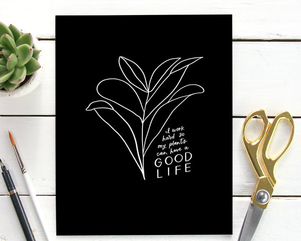 I Work Hard So My Plants Can Have A Good Life Print
