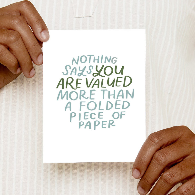 Nothing Says You Are Valued More Than A Folded Piece Of Paper Card