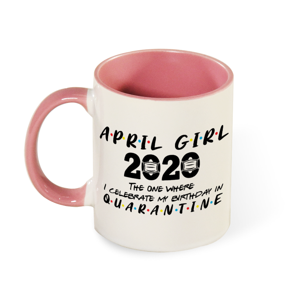 April Girl 2020 The One Where I Celebrate My Birthday in Quarantine MUG