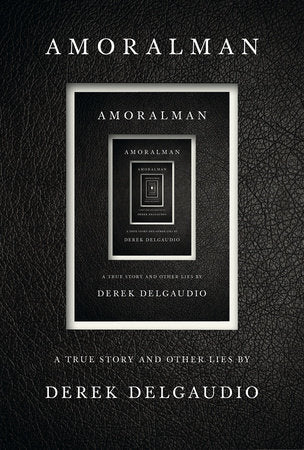 AMORALMAN A TRUE STORY AND OTHER LIES By DEREK DELGAUDIO