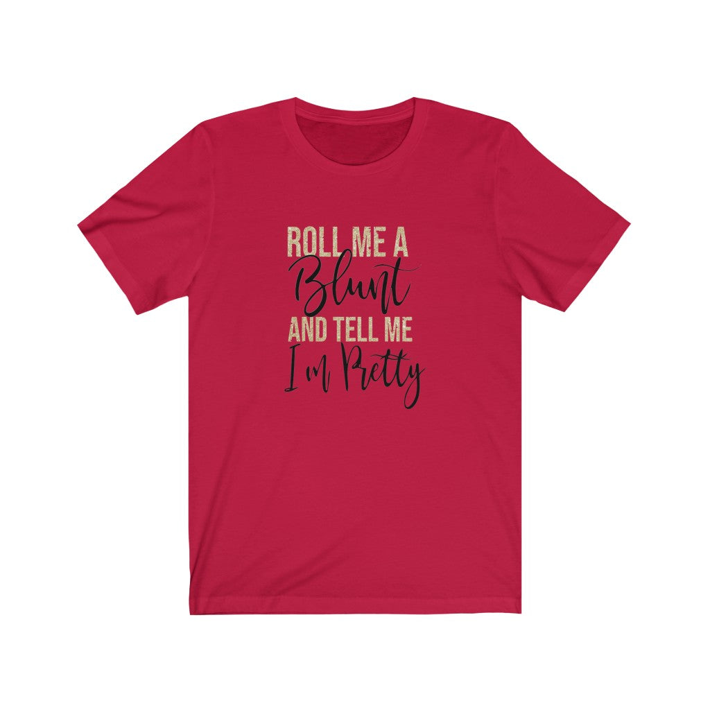 Roll Me A Bl*nt & Tell Me I'm Pretty (T-Shirt)