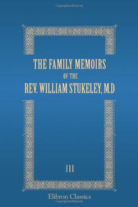 The Family Memoirs of the Rev. William Stukeley, M.D: And the antiquarian and other correspondence of William Stukeley, Roger and Samuel Gale, etc. Volume 3