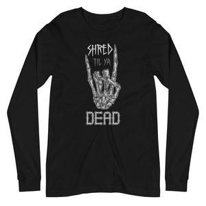 Shred til ya Dead [Long Sleeve Tee]