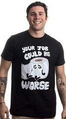 Your Job Could Be Worse | Inappropriate Funny Toilet Humor Joke Pun Men T-Shirt