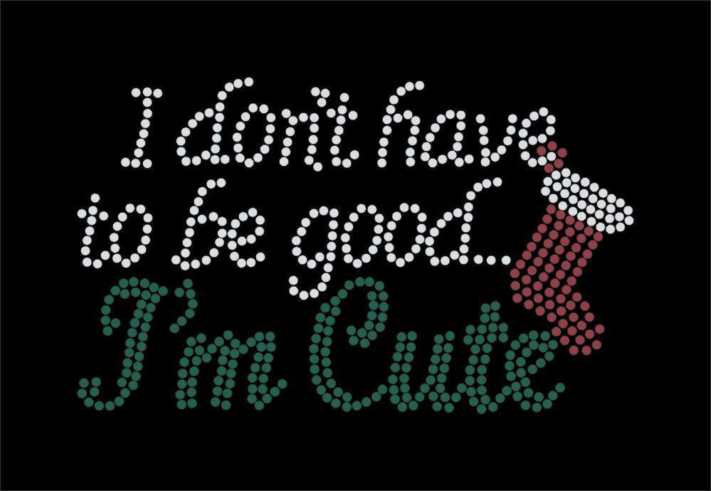 I dont have to be good, I'm Cute,  Christmas Theme Iron on rhinestone transfer GetTShirty