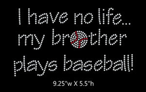 I have no life, my brother plays baseball  - 2 color iron on rhinestone transfer GetTShirty