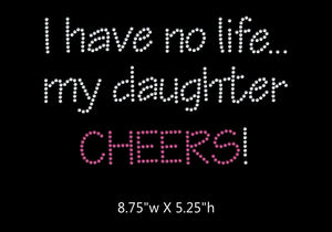 I have no life, my daughter cheers  - 2 color iron on rhinestone transfer GetTShirty