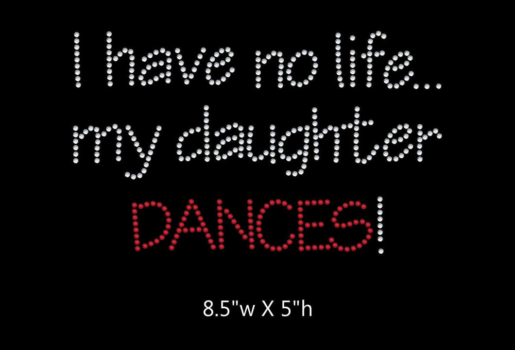 I have no life, my daughter dances  - 2 color iron on rhinestone transfer GetTShirty
