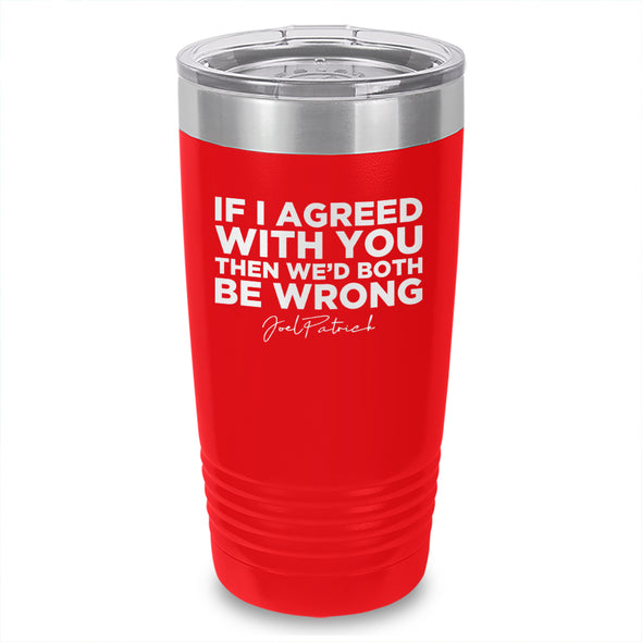 If I Agreed With You Laser Etched Tumbler