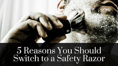 5 Reasons You Should Switch to a Safety Razor