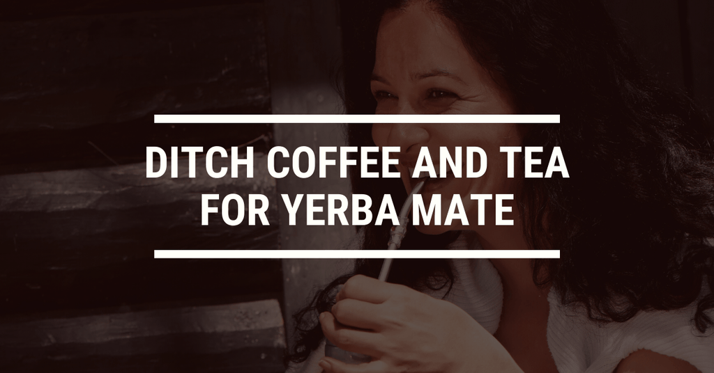 Why You Should Ditch Coffee and Tea for Yerba Mate