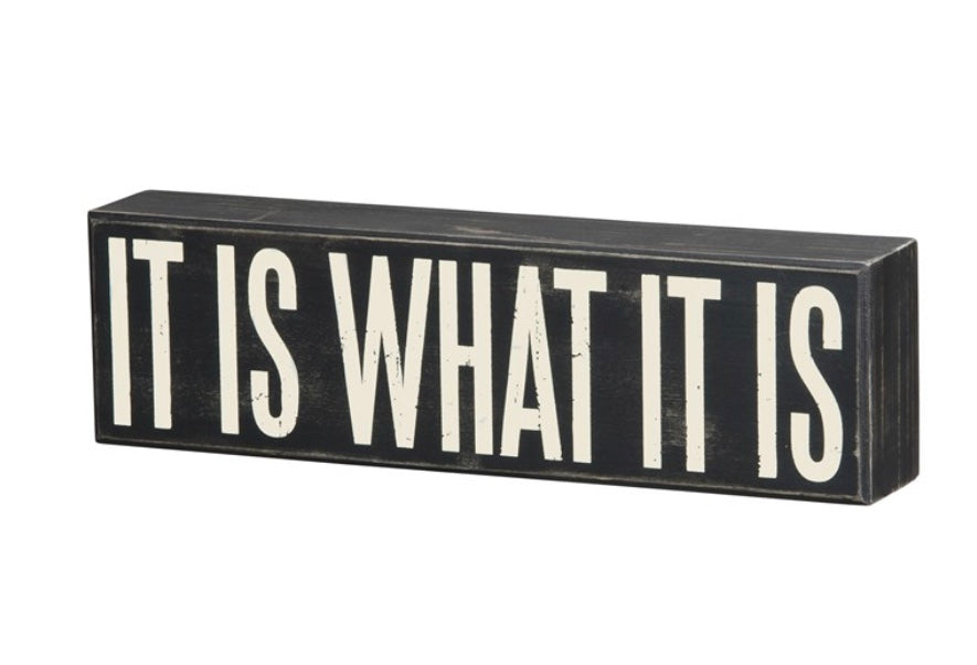 """IT IS WHAT IT IS"" box sign"