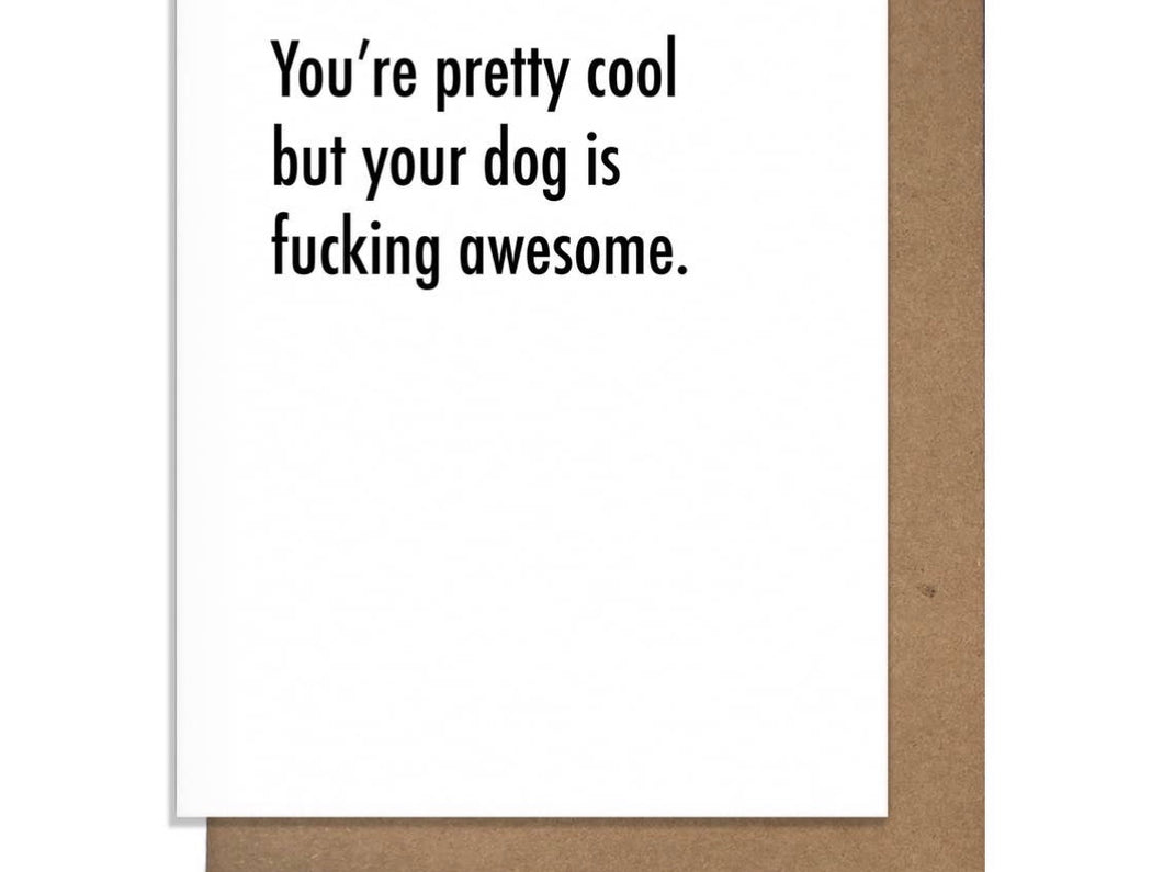 You're Pretty Cool But Your Dog is Fucking Awesome card