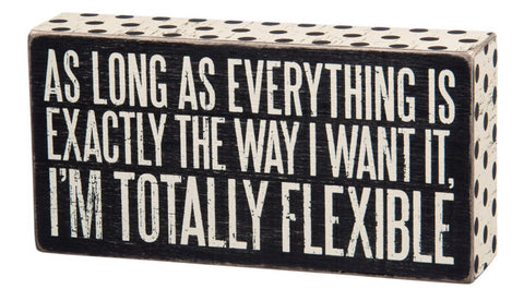 As long as everything is exactly the way I want it, I'm totally flexible
