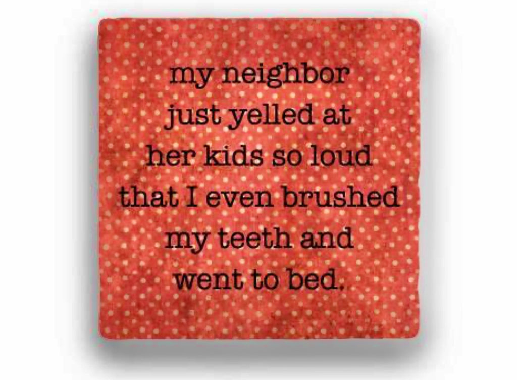 """My neighbor yelled at her kids so loud"" coaster"