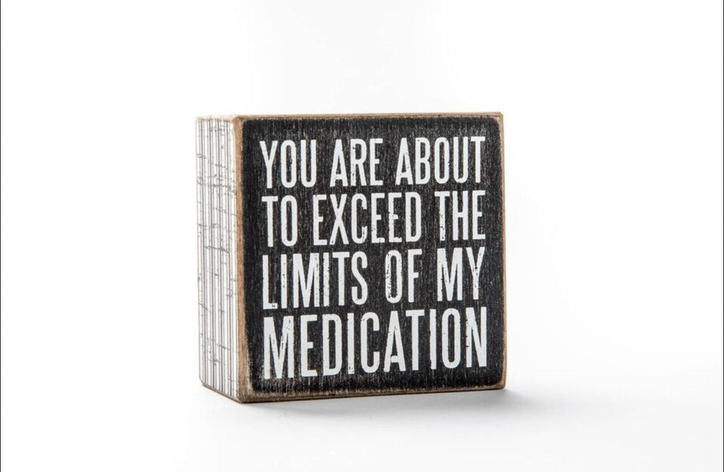 You are about to exceed the limitations of my medication box sign