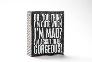 Oh, you think I'm cute when I'm mad? Box Sign