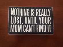 "Load image into Gallery viewer, ""Nothing Is Really Lost, Until Your Mom Can't Find It"" sign"